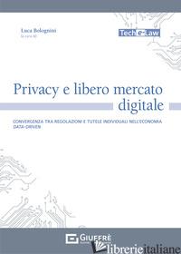 PRIVACY E LIBERO MERCATO DIGITALE. CONVERGENZA TRA REGOLAZIONI E TUTELE INDIVIDU - BOLOGNINI L. (CUR.)