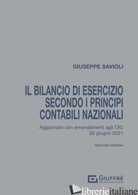 BILANCIO DI ESERCIZIO SECONDO I PRINCIPI CONTABILI NAZIONALI. AGGIORNATO CON GLI - SAVIOLI GIUSEPPE