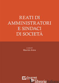 REATI DI AMMINISTRATORI E SINDACI DI SOCIETA' - ARENA M. (CUR.)