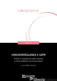 VIDEOSORVEGLIANZA E GDPR. PROFILI DI COMPLIANCE NELLE IMPRESE E NELLE PUBBLICHE  - ALOVISIO M. (CUR.)