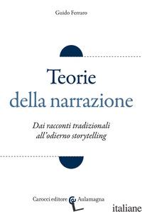 TEORIE DELLA NARRAZIONE. DAI RACCONTI TRADIZIONALI ALL'ODIERNO «STORYTELLING» - FERRARO GUIDO