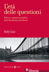 ETA' DELLE QUESTIONI. POLITICA E OPINIONE PUBBLICA DALLE RIVOLUZIONI ALLA SHOAH  - CASE HOLLY