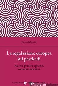 REGOLAZIONE EUROPEA SUI PESTICIDI. RICERCA, PRATICHE AGRICOLE, CONSUMI ALIMENTAR - BOZZINI EMANUELA