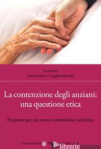 CONTENZIONE DEGLI ANZIANI: UNA QUESTIONE ETICA. PROPOSTE PER UN NUOVO UMANESIMO  - SAIANI L. (CUR.); MORTARI L. (CUR.)