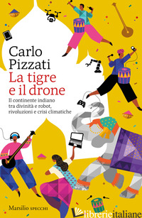 TIGRE E IL DRONE. IL CONTINENTE INDIANO TRA DIVINITA' E ROBOT, RIVOLUZIONI E CRI - PIZZATI CARLO