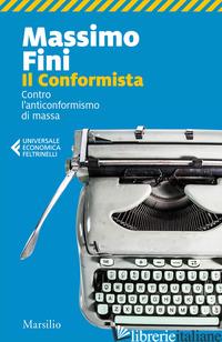 CONFORMISTA. CONTRO L'ANTICONFORMISMO DI MASSA (IL) - FINI MASSIMO
