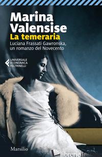 TEMERARIA. LUCIANA FRASSATI GAWRONSKA, UN ROMANZO DEL NOVECENTO (LA) - VALENSISE MARINA