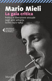 GAIA CRITICA. POLITICA E LIBERAZIONE SESSUALE NEGLI ANNI SETTANTA. SCRITTI (1972 - MIELI MARIO; MIELI P. (CUR.); PREARO M. (CUR.)