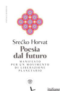POESIA DAL FUTURO. MANIFESTO PER UN MOVIMENTO DI LIBERAZIONE PLANETARIO - HORVAT SRECKO