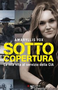 SOTTO COPERTURA. LA MIA VITA AL SERVIZIO DELLA CIA - FOX AMARYLLIS