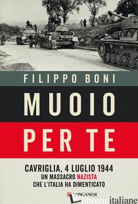 MUOIO PER TE. CAVRIGLIA, 4 LUGLIO 1944: UN MASSACRO NAZISTA CHE L'ITALIA HA DIME - BONI FILIPPO