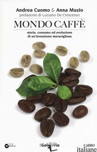 MONDO CAFFE'. STORIA, CONSUMO ED EVOLUZIONE DI UN'INVENZIONE MERAVIGLIOSA - CUOMO ANDREA; MUZIO ANNA