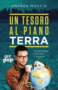 TESORO AL PIANO TERRA. LA GEOLOGIA CHE NON TI ASPETTI (UN) - MOCCIA ANDREA