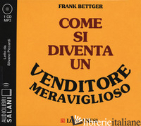 COME SI DIVENTA UN VENDITORE MERAVIGLIOSO LETTO DA SILVANO PICCARDI. AUDIOLIBRO. - BETTGER FRANK