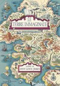 TERRE IMMAGINATE. UN ATLANTE DI VIAGGI LETTERARI (LE) - LEWIS-JONES H. (CUR.)