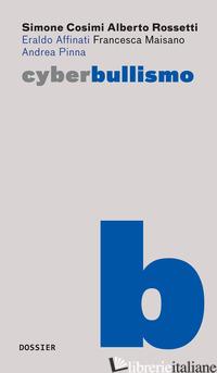 CYBERBULLISMO - COSIMI SIMONE; ROSSETTI ALBERTO; AFFINATI ERALDO; MAISANO FRANCESCA; PINNA ANDRE