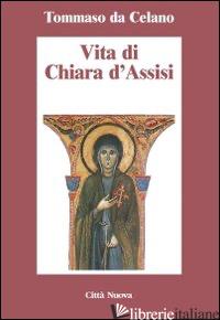 VITA DI CHIARA D'ASSISI. TESTAMENTO, LETTERE, BENEDIZIONI DI SANTA CHIARA - TOMMASO DA CELANO; CASOLI G. (CUR.)