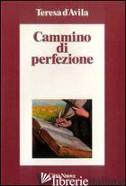 CAMMINO DI PERFEZIONE. CODICE DI EL ESCORIAL - TERESA D'AVILA (SANTA); MAURO L. (CUR.)