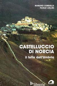 CASTELLUCCIO DI NORCIA IL TETTO DELL'UMBRIA - CORDELLA ROMANO; LOLLINI PAOLO
