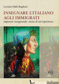 INSEGNARE L'ITALIANO AGLI IMMIGRATI. IMPARARE INSEGNANDO: STORIA DI UN'ESPERIENZ - ODDI BAGLIONI LAVINIA