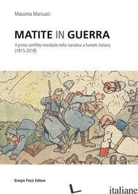 MATITE IN GUERRA. IL PRIMO CONFLITTO MONDIALE NELLA NARRATIVA A FUMETTI ITALIANA - MARCUCCI MASSIMO