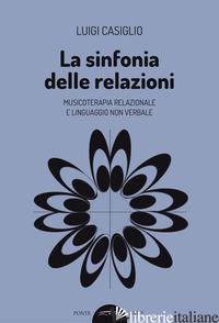 SINFONIA DELLE RELAZIONI. MUSICOTERAPIA RELAZIONALE E LINGUAGGIO NON VERBALE (LA - CASIGLIO LUIGI