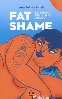 FAT SHAME. LO STIGMA DEL CORPO GRASSO - FARRELL AMY ERDMAN