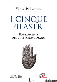 CINQUE PILASTRI. FONDAMENTI DEL CULTO MUSULMANO (I) - PALLAVICINI YAHYA S. Y.