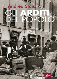 ARDITI DEL POPOLO. LA PRIMA LOTTA ARMATA AL FASCISMO (1921-22). NUOVA EDIZ. (GLI - STAID ANDREA