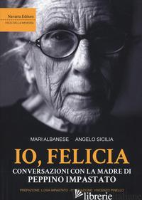 IO, FELICIA. CONVERSAZIONI CON LA MADRE DI PEPPINO IMPASTATO - ALBANESE MARI; SICILIA ANGELO