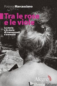 TRA LE ROSE E LE VIOLE. LA STORIA E LE STORIE DI TRANSESSUALI E TRAVESTITI - MARCASCIANO PORPORA
