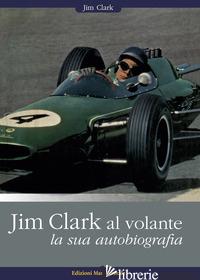 JIM CLARK AL VOLANTE. LA SUA AUTOBIOGRAFIA - CLARK JIM; SPADOLINI A. (CUR.)