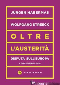 OLTRE L'AUSTERITA'. DISPUTA SULL'EUROPA - HABERMAS JURGEN; STREECK WOLFGANG; FAZIO G. (CUR.)
