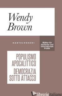 POPULISMO APOCALITTICO. DEMOCRAZIA SOTTO ATTACCO - BROWN WENDY