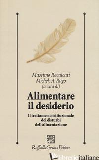 ALIMENTARE IL DESIDERIO. IL TRATTAMENTO ISTITUZIONALE DEI DISTURBI DELL'ALIMENTA - RECALCATI M. (CUR.); RUGO M. A. (CUR.)