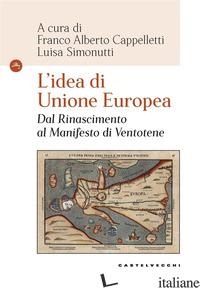 IDEA DI UNIONE EUROPEA. DAL RINASCIMENTO AL MANIFESTO DI VENTOTENE (L') - CAPPELLETTI F. A. (CUR.); SIMONUTTI L. (CUR.)