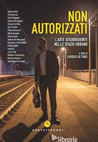 NON AUTORIZZATI. L'ARTE DISUBBIDIENTE NELLO SPAZIO URBANO - DE FINIS G. (CUR.)