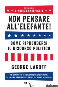 NON PENSARE ALL'ELEFANTE! COME RIPRENDERSI IL DISCORSO POLITICO. LE TECNICHE PER - LAKOFF GEORGE