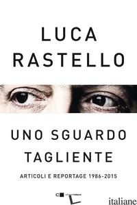 SGUARDO TAGLIENTE. ARTICOLI E REPORTAGE 1986-2015 (UNO) - RASTELLO LUCA