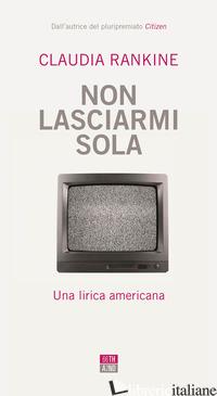 NON LASCIARMI SOLA. UNA LIRICA AMERICANA - RANKINE CLAUDIA