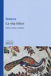 VITA FELICE. TESTO LATINO A FRONTE (LA) - SENECA LUCIO ANNEO; ORPIANESI F. (CUR.)