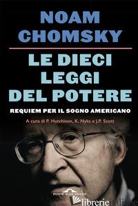 DIECI LEGGI DEL POTERE. REQUIEM PER IL SOGNO AMERICANO. NUOVA EDIZ. (LE) - CHOMSKY NOAM; HUTCHINSON P. (CUR.); NYKS K. (CUR.); SCOTT J. P. (CUR.)