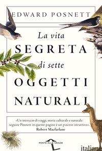 VITA SEGRETA DI SETTE OGGETTI NATURALI (LA) - POSNETT EDWARD
