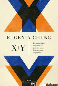 X + Y. UN MANIFESTO MATEMATICO PER RIPENSARE LA QUESTIONE DI GENERE - CHENG EUGENIA