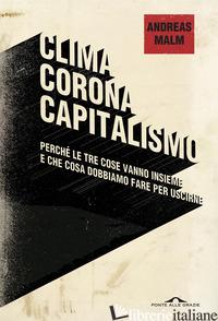 CLIMA CORONA CAPITALISMO. PERCHE' LE TRE COSE VANNO INSIEME E CHE COSA DOBBIAMO  - MALM ANDREAS