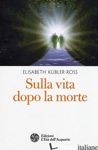 SULLA VITA DOPO LA MORTE - KUBLER-ROSS ELISABETH