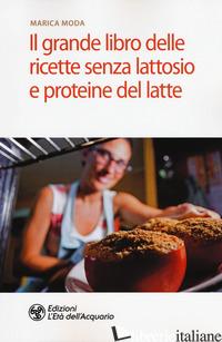 GRANDE LIBRO DELLE RICETTE SENZA LATTOSIO E PROTEINE DEL LATTE (IL) - MODA MARICA