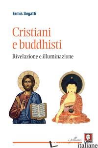 CRISTIANI E BUDDHISTI. RIVELAZIONE E ILLUMINAZIONE - SEGATTI ERMIS