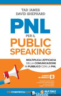 PNL PER IL PUBLIC SPEAKING. MOLTIPLICA L'EFFICACIA DELLA COMUNICAZIONE IN PUBBLI - JAMES TAD; SHEPPARD DAVID