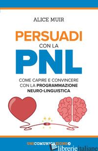 PERSUADI CON LA PNL. COME CAPIRE E CONVINCERE CON LA PROGRAMMAZIONE NEURO-LINGUI - MUIR ALICE